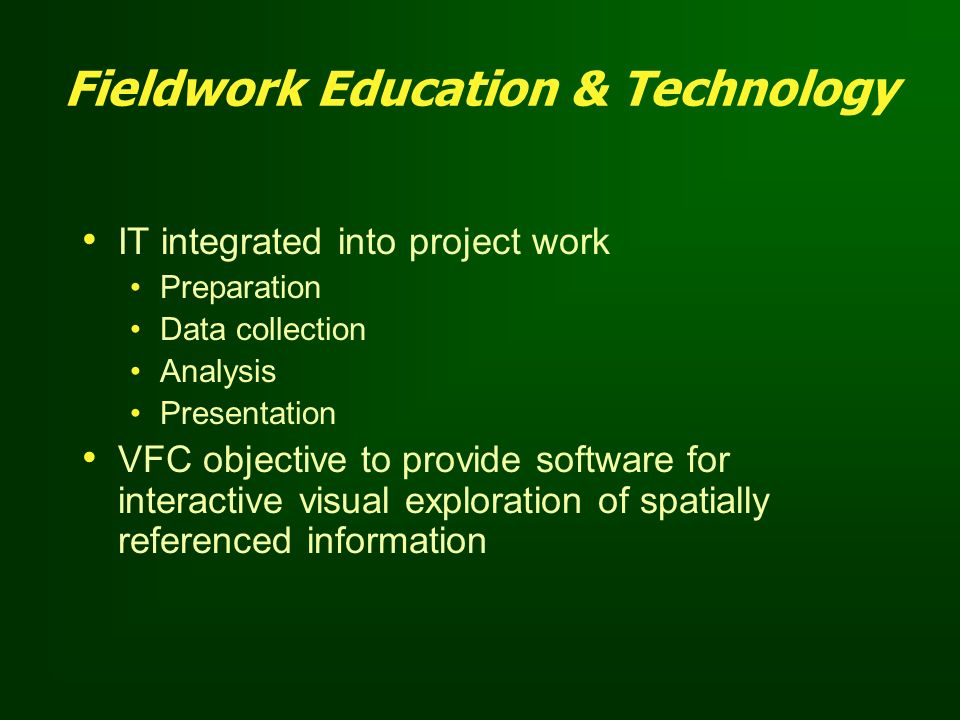 Fieldwork Education & Technology IT integrated into project work Preparation Data collection Analysis Presentation VFC objective to provide software f