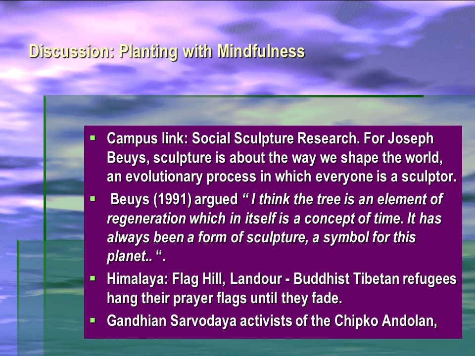 Discussion: Planting with Mindfulness Campus link: Social Sculpture Research. For Joseph Beuys, sculpture is about the way we shape the world, an evol