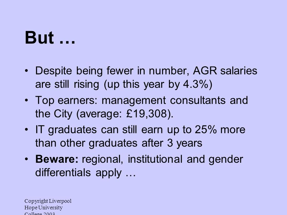 Copyright Liverpool Hope University College 2003 But … Despite being fewer in number, AGR salaries are still rising (up this year by 4.3%) Top earners: management consultants and the City (average: £19,308).