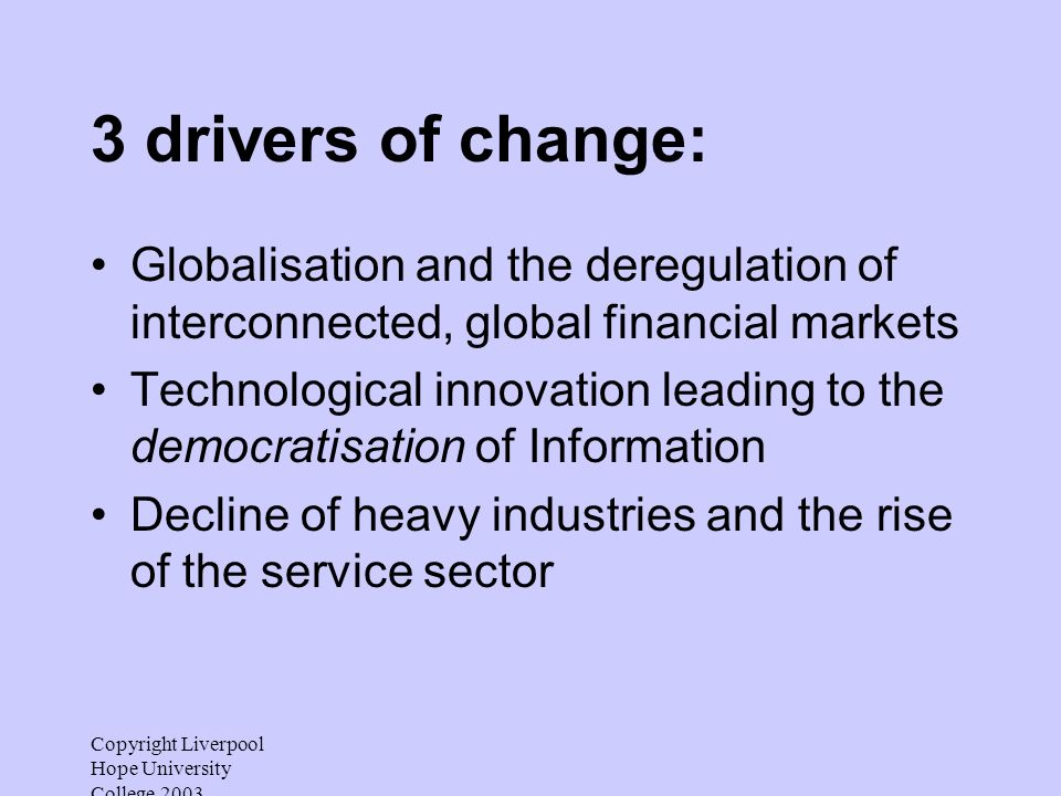 Copyright Liverpool Hope University College 2003 3 drivers of change: Globalisation and the deregulation of interconnected, global financial markets Technological innovation leading to the democratisation of Information Decline of heavy industries and the rise of the service sector