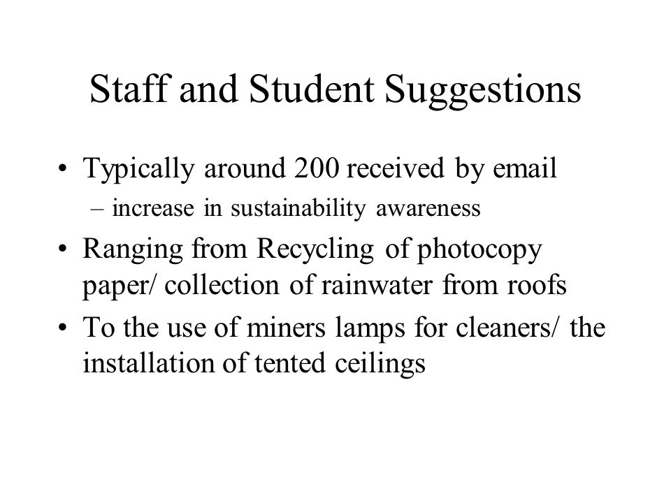 Staff and Student Suggestions Typically around 200 received by email –increase in sustainability awareness Ranging from Recycling of photocopy paper/