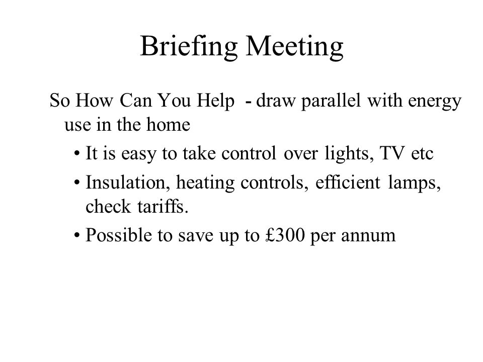 Briefing Meeting So How Can You Help - draw parallel with energy use in the home It is easy to take control over lights, TV etc Insulation, heating co
