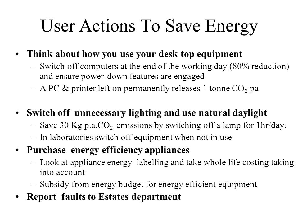 User Actions To Save Energy Think about how you use your desk top equipment –Switch off computers at the end of the working day (80% reduction) and ensure power-down features are engaged –A PC & printer left on permanently releases 1 tonne CO 2 pa Switch off unnecessary lighting and use natural daylight –Save 30 Kg p.a.CO 2 emissions by switching off a lamp for 1hr/day.