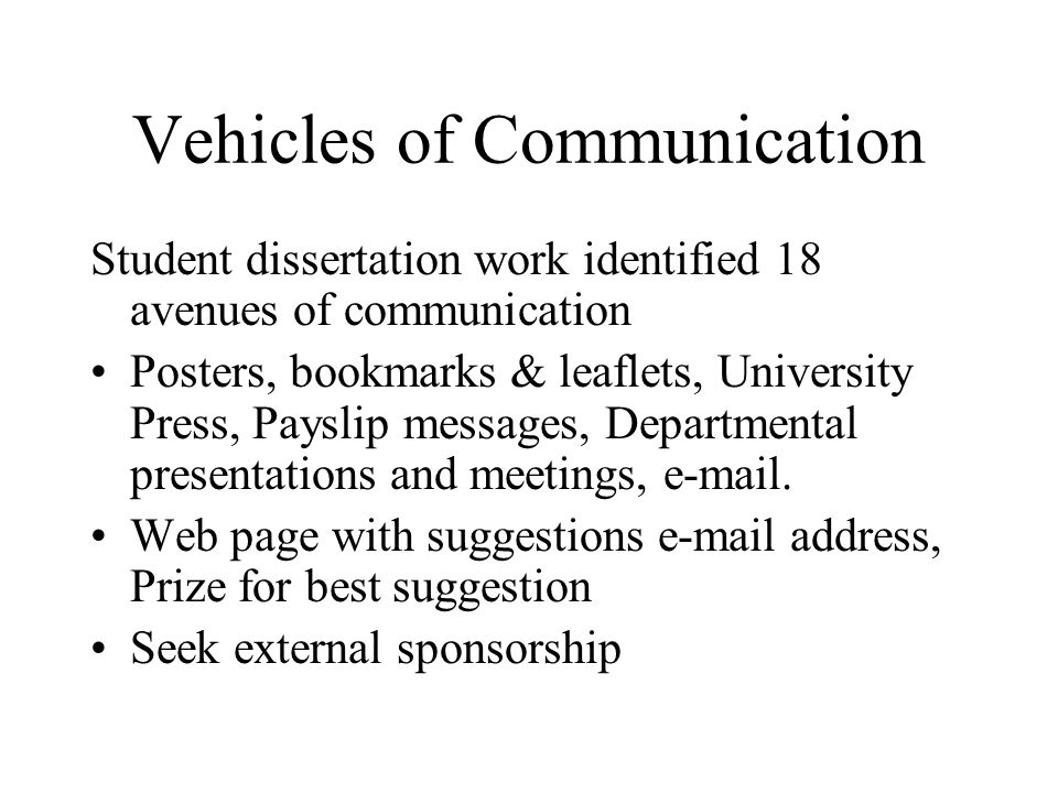 Vehicles of Communication Student dissertation work identified 18 avenues of communication Posters, bookmarks & leaflets, University Press, Payslip messages, Departmental presentations and meetings, e-mail.