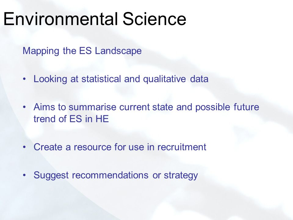 Environmental Science Mapping the ES Landscape Looking at statistical and qualitative data Aims to summarise current state and possible future trend of ES in HE Create a resource for use in recruitment Suggest recommendations or strategy