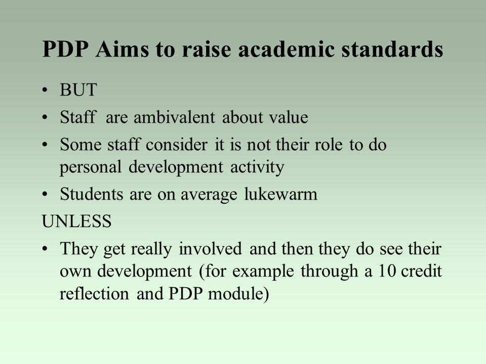 PDP Aims to raise academic standards BUT Staff are ambivalent about value Some staff consider it is not their role to do personal development activity Students are on average lukewarm UNLESS They get really involved and then they do see their own development (for example through a 10 credit reflection and PDP module)