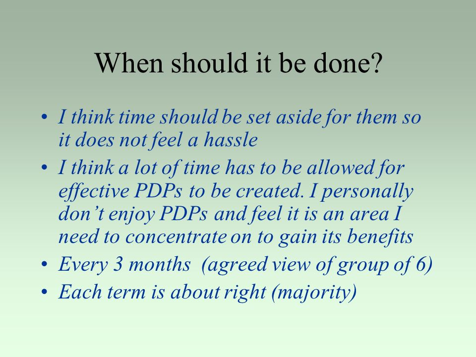 When should it be done? I think time should be set aside for them so it does not feel a hassle I think a lot of time has to be allowed for effective P