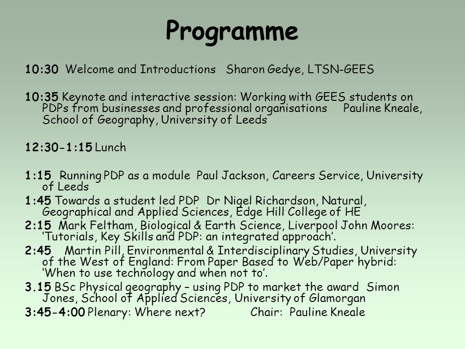 Programme 10:30 Welcome and Introductions Sharon Gedye, LTSN-GEES 10:35 Keynote and interactive session: Working with GEES students on PDPs from businesses and professional organisations Pauline Kneale, School of Geography, University of Leeds 12:30-1:15 Lunch 1:15 Running PDP as a module Paul Jackson, Careers Service, University of Leeds 1:45 Towards a student led PDP Dr Nigel Richardson, Natural, Geographical and Applied Sciences, Edge Hill College of HE 2:15 Mark Feltham, Biological & Earth Science, Liverpool John Moores: Tutorials, Key Skills and PDP: an integrated approach.