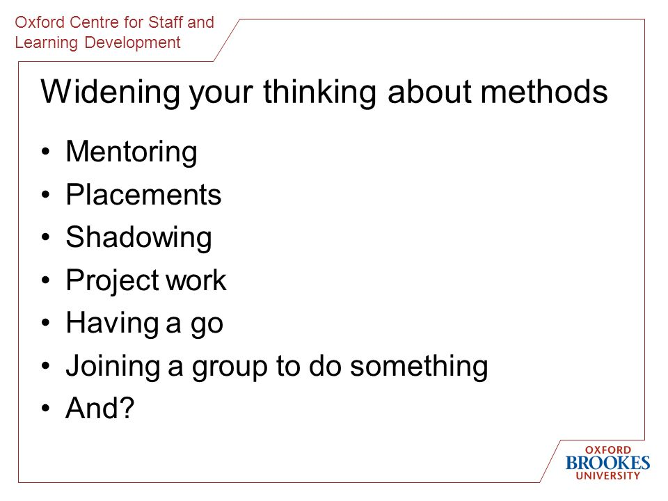 Oxford Centre for Staff and Learning Development Widening your thinking about methods Mentoring Placements Shadowing Project work Having a go Joining a group to do something And