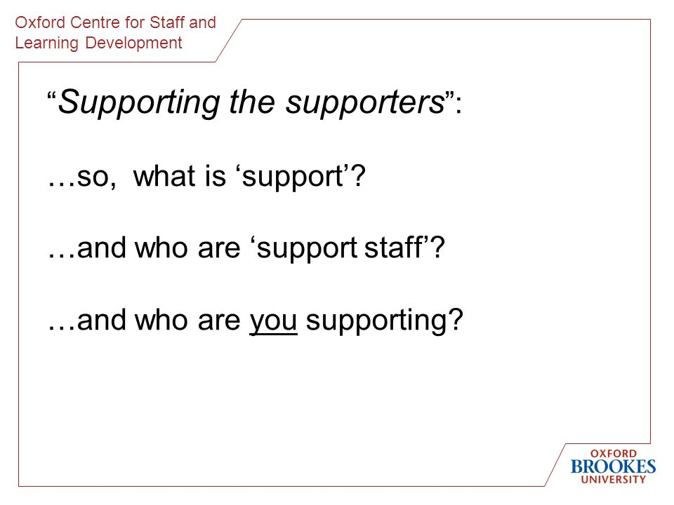 Oxford Centre for Staff and Learning Development Supporting the supporters : …so, what is support.