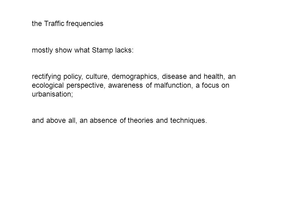 the Traffic frequencies mostly show what Stamp lacks: rectifying policy, culture, demographics, disease and health, an ecological perspective, awareness of malfunction, a focus on urbanisation; and above all, an absence of theories and techniques.