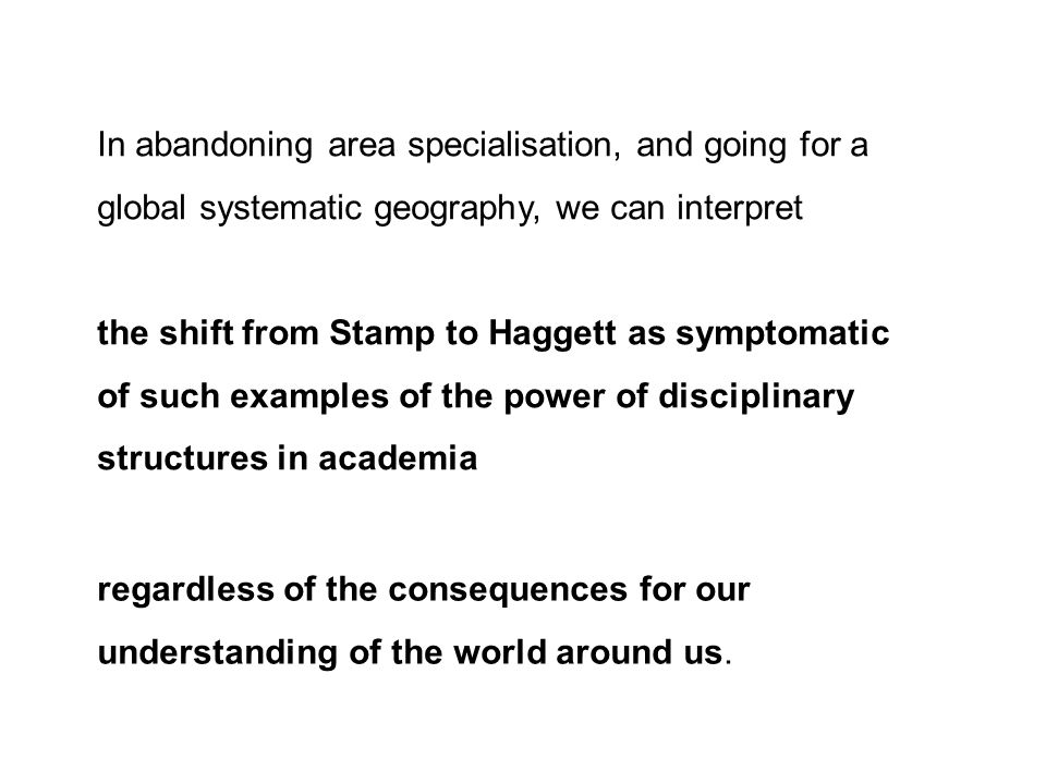 In abandoning area specialisation, and going for a global systematic geography, we can interpret the shift from Stamp to Haggett as symptomatic of such examples of the power of disciplinary structures in academia regardless of the consequences for our understanding of the world around us.