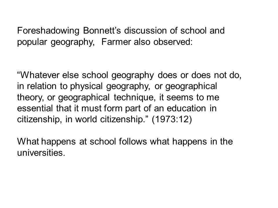 Foreshadowing Bonnetts discussion of school and popular geography, Farmer also observed: Whatever else school geography does or does not do, in relation to physical geography, or geographical theory, or geographical technique, it seems to me essential that it must form part of an education in citizenship, in world citizenship.