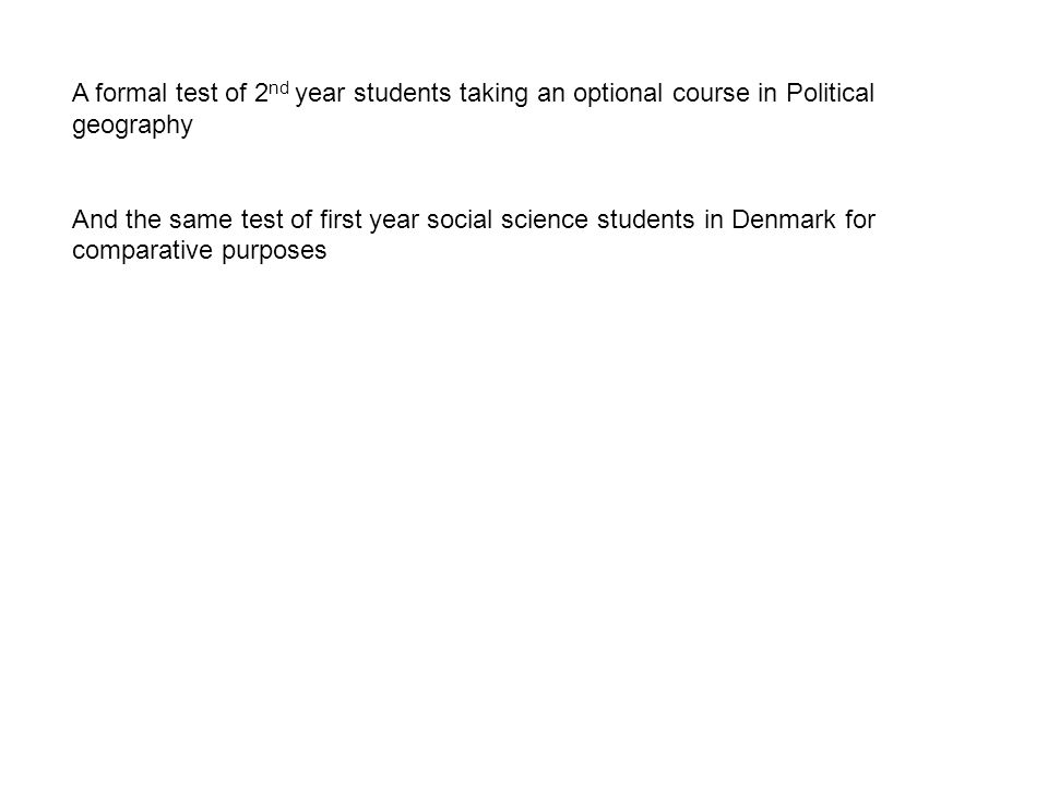 A formal test of 2 nd year students taking an optional course in Political geography And the same test of first year social science students in Denmark for comparative purposes