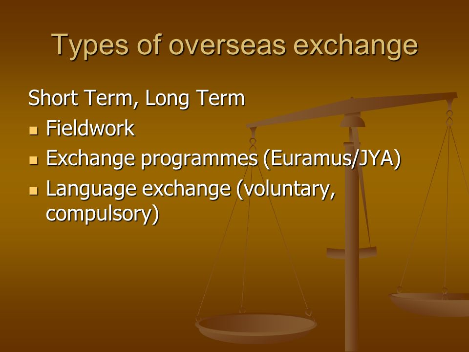 Types of overseas exchange Short Term, Long Term Fieldwork Fieldwork Exchange programmes (Euramus/JYA) Exchange programmes (Euramus/JYA) Language exchange (voluntary, compulsory) Language exchange (voluntary, compulsory)