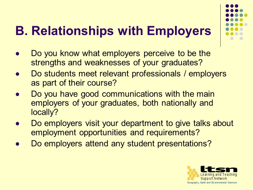 B. Relationships with Employers Do you know what employers perceive to be the strengths and weaknesses of your graduates? Do students meet relevant pr