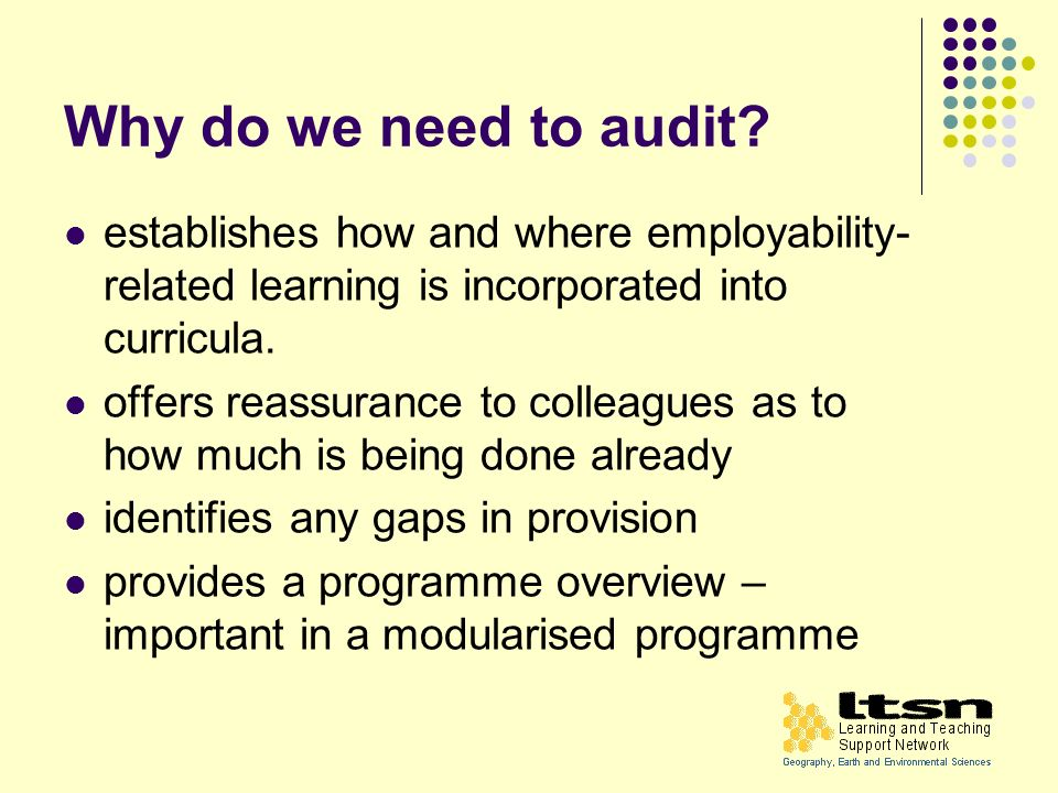 Why do we need to audit? establishes how and where employability- related learning is incorporated into curricula. offers reassurance to colleagues as