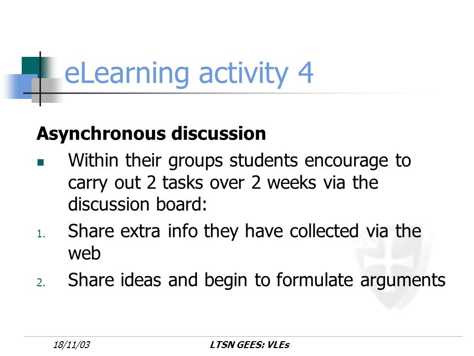 LTSN GEES: VLEs18/11/03 eLearning activity 4 Asynchronous discussion Within their groups students encourage to carry out 2 tasks over 2 weeks via the