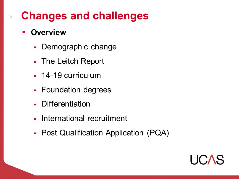 Changes and challenges Overview Demographic change The Leitch Report 14-19 curriculum Foundation degrees Differentiation International recruitment Post Qualification Application (PQA)