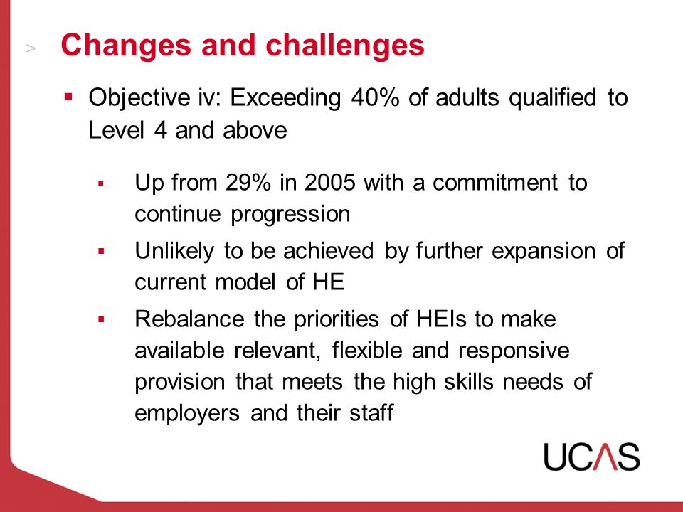 Changes and challenges Objective iv: Exceeding 40% of adults qualified to Level 4 and above Up from 29% in 2005 with a commitment to continue progression Unlikely to be achieved by further expansion of current model of HE Rebalance the priorities of HEIs to make available relevant, flexible and responsive provision that meets the high skills needs of employers and their staff