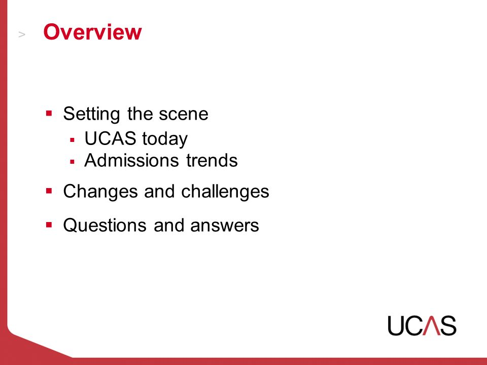 Overview Setting the scene UCAS today Admissions trends Changes and challenges Questions and answers