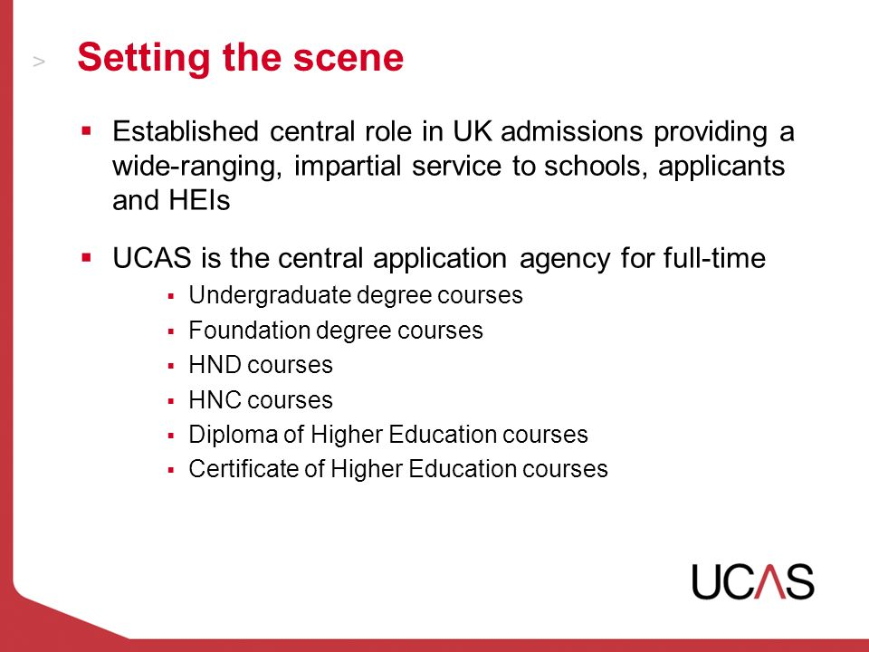 Setting the scene Established central role in UK admissions providing a wide-ranging, impartial service to schools, applicants and HEIs UCAS is the central application agency for full-time Undergraduate degree courses Foundation degree courses HND courses HNC courses Diploma of Higher Education courses Certificate of Higher Education courses