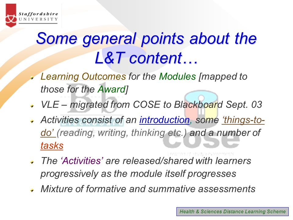 Health & Sciences Distance Learning Scheme Some general points about the L&T content… Learning Outcomes for the Modules [mapped to those for the Award] VLE – migrated from COSE to Blackboard Sept.