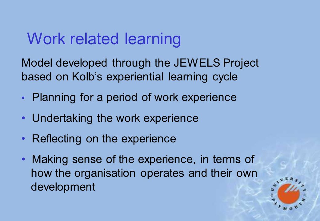 Work related learning Model developed through the JEWELS Project based on Kolbs experiential learning cycle Planning for a period of work experience Undertaking the work experience Reflecting on the experience Making sense of the experience, in terms of how the organisation operates and their own development