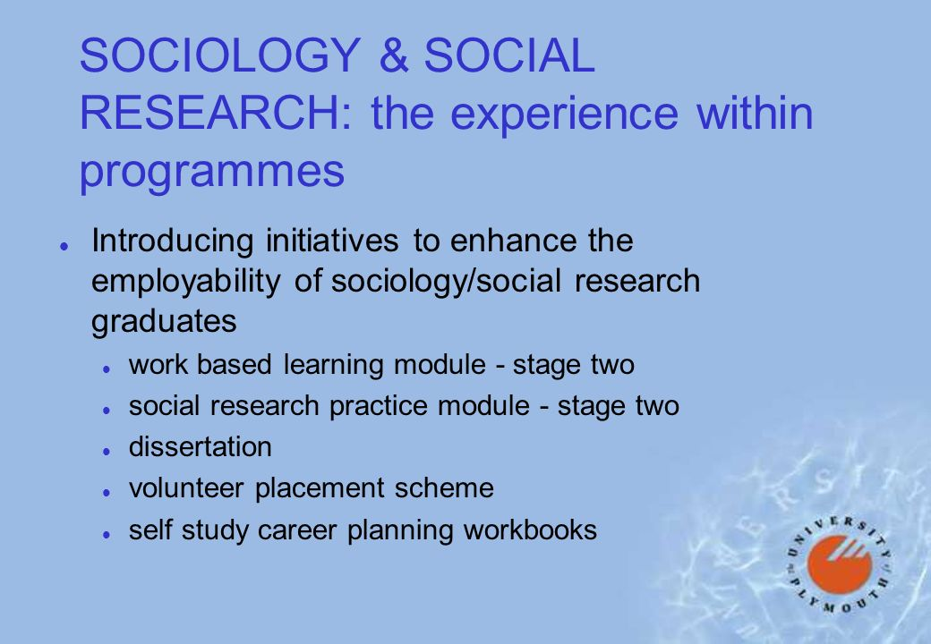 SOCIOLOGY & SOCIAL RESEARCH: the experience within programmes l Introducing initiatives to enhance the employability of sociology/social research graduates l work based learning module - stage two l social research practice module - stage two l dissertation l volunteer placement scheme l self study career planning workbooks