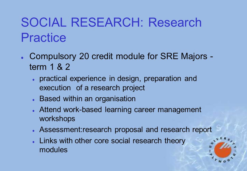 SOCIAL RESEARCH: Research Practice l Compulsory 20 credit module for SRE Majors - term 1 & 2 l practical experience in design, preparation and execution of a research project l Based within an organisation l Attend work-based learning career management workshops l Assessment:research proposal and research report l Links with other core social research theory modules