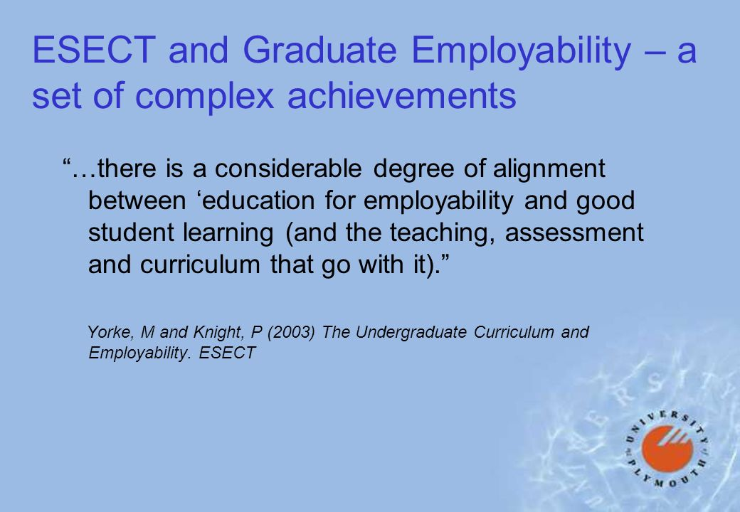 ESECT and Graduate Employability – a set of complex achievements …there is a considerable degree of alignment between education for employability and good student learning (and the teaching, assessment and curriculum that go with it).