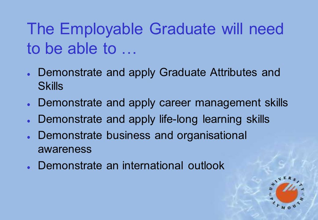 The Employable Graduate will need to be able to … l Demonstrate and apply Graduate Attributes and Skills l Demonstrate and apply career management skills l Demonstrate and apply life-long learning skills l Demonstrate business and organisational awareness l Demonstrate an international outlook