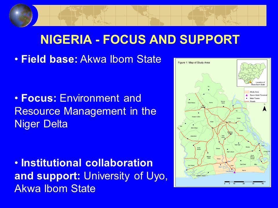 NIGERIA - FOCUS AND SUPPORT Field base: Akwa Ibom State Focus: Environment and Resource Management in the Niger Delta Institutional collaboration and support: University of Uyo, Akwa Ibom State