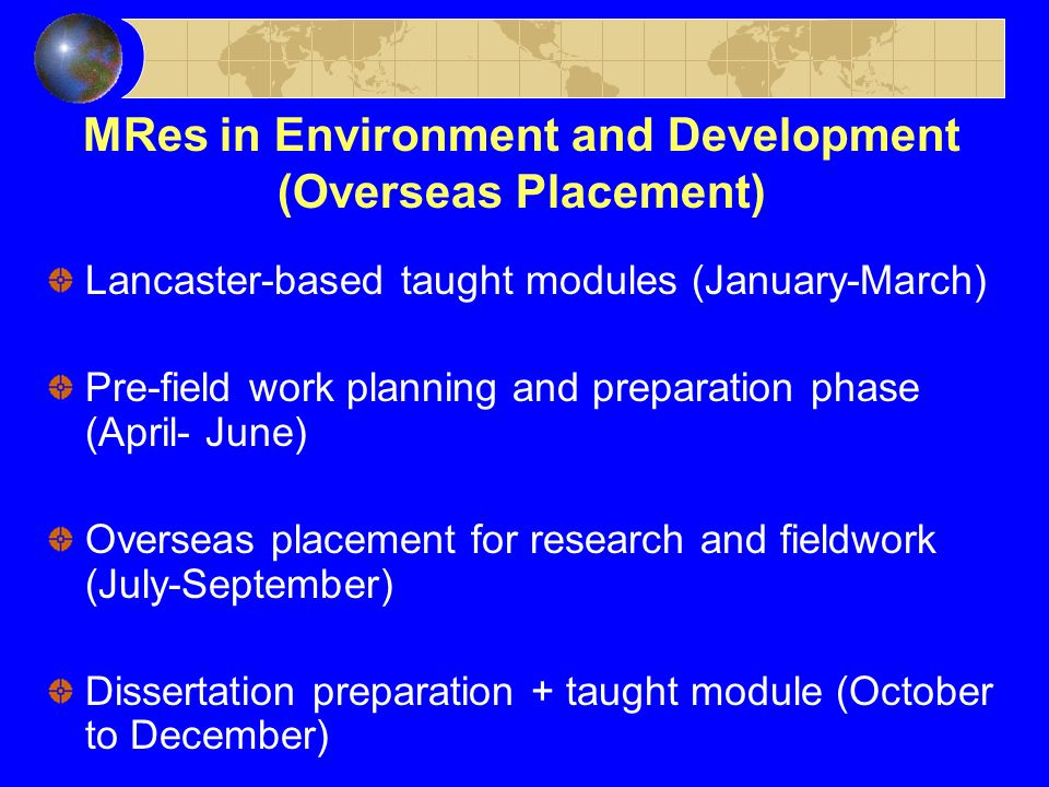 MRes in Environment and Development (Overseas Placement) Lancaster-based taught modules (January-March) Pre-field work planning and preparation phase (April- June) Overseas placement for research and fieldwork (July-September) Dissertation preparation + taught module (October to December)