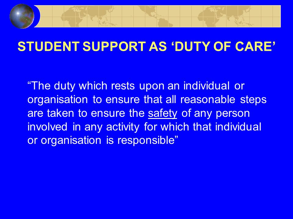 STUDENT SUPPORT AS DUTY OF CARE The duty which rests upon an individual or organisation to ensure that all reasonable steps are taken to ensure the safety of any person involved in any activity for which that individual or organisation is responsible