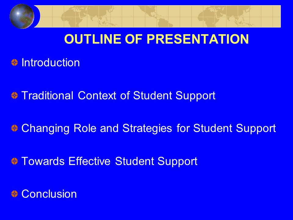 OUTLINE OF PRESENTATION Introduction Traditional Context of Student Support Changing Role and Strategies for Student Support Towards Effective Student Support Conclusion