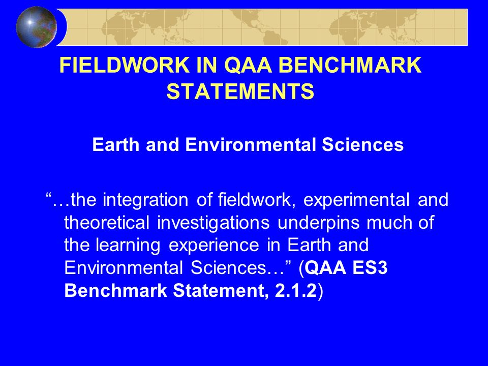 FIELDWORK IN QAA BENCHMARK STATEMENTS Earth and Environmental Sciences …the integration of fieldwork, experimental and theoretical investigations underpins much of the learning experience in Earth and Environmental Sciences… (QAA ES3 Benchmark Statement, 2.1.2)