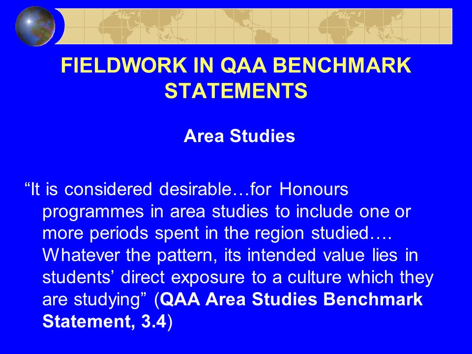 FIELDWORK IN QAA BENCHMARK STATEMENTS Area Studies It is considered desirable…for Honours programmes in area studies to include one or more periods spent in the region studied….