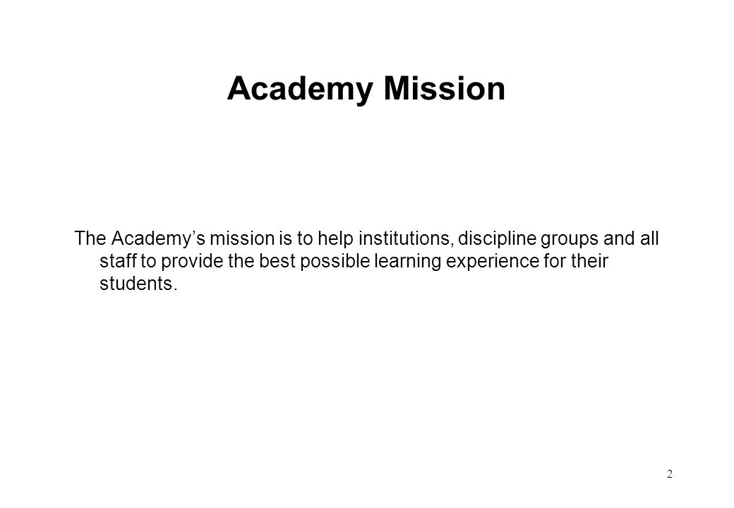 2 Academy Mission The Academys mission is to help institutions, discipline groups and all staff to provide the best possible learning experience for t