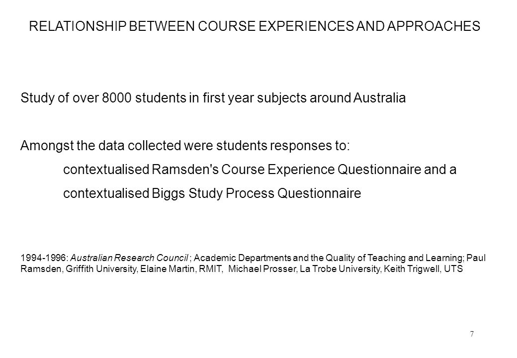 7 RELATIONSHIP BETWEEN COURSE EXPERIENCES AND APPROACHES Study of over 8000 students in first year subjects around Australia Amongst the data collecte