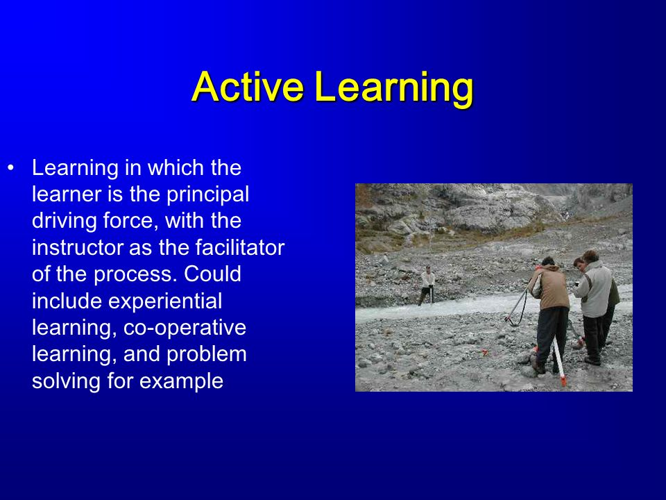 Active Learning Learning in which the learner is the principal driving force, with the instructor as the facilitator of the process.