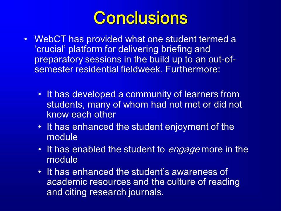 Conclusions WebCT has provided what one student termed a crucial platform for delivering briefing and preparatory sessions in the build up to an out-of- semester residential fieldweek.