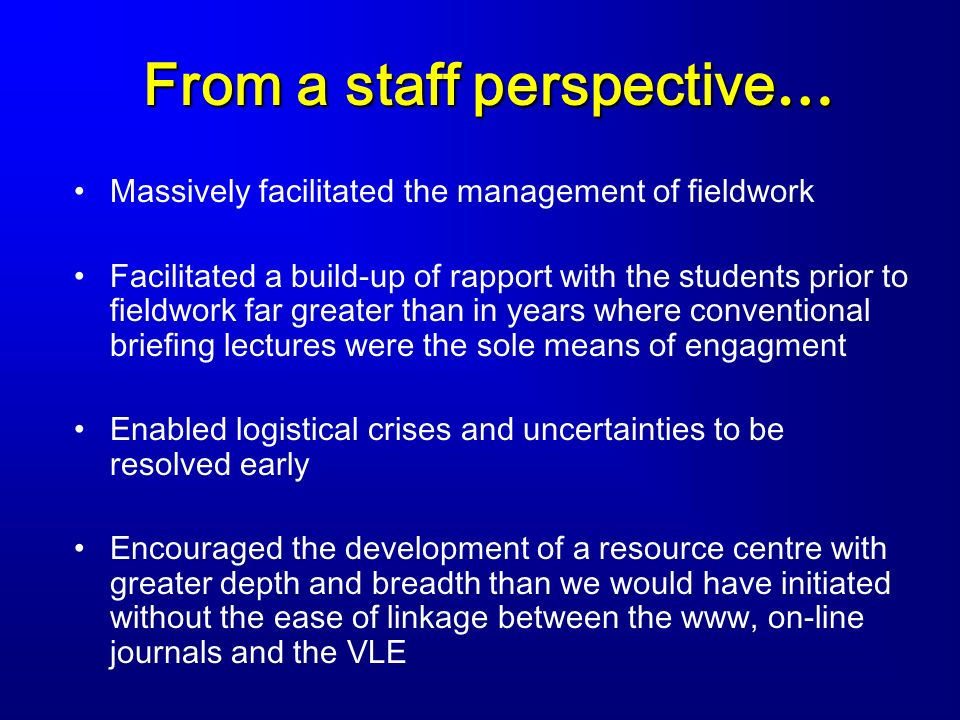 From a staff perspective … Massively facilitated the management of fieldwork Facilitated a build-up of rapport with the students prior to fieldwork fa