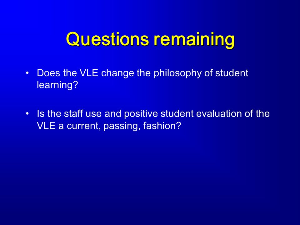 Questions remaining Does the VLE change the philosophy of student learning? Is the staff use and positive student evaluation of the VLE a current, pas
