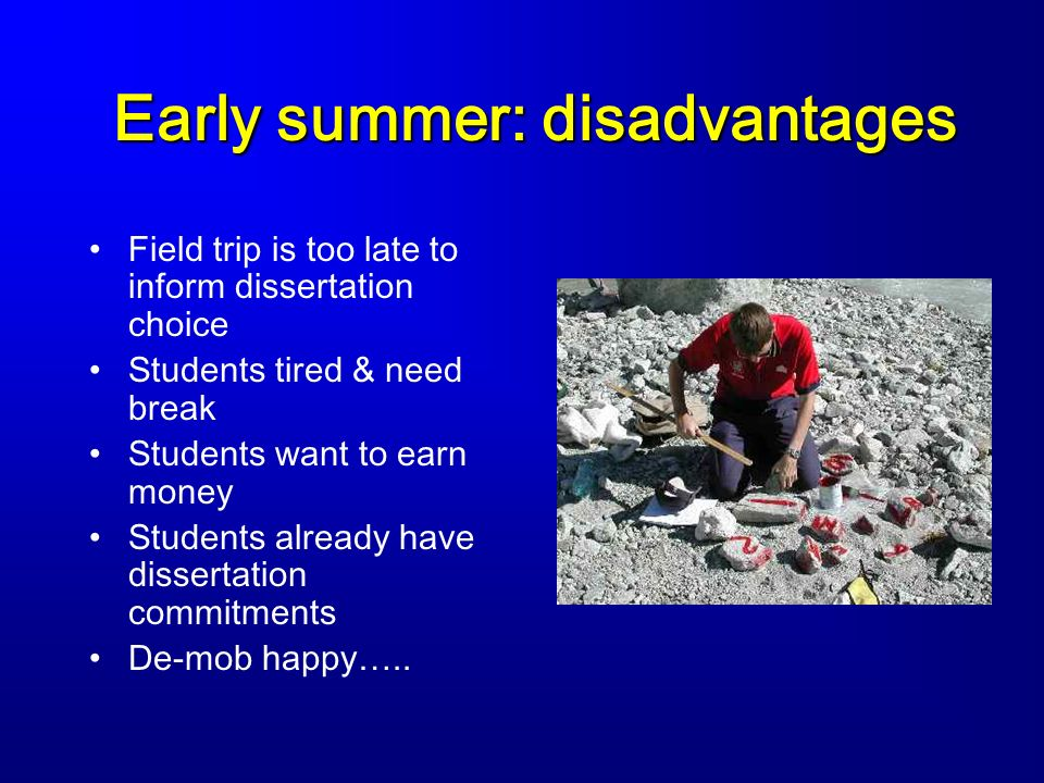 Early summer: disadvantages Field trip is too late to inform dissertation choice Students tired & need break Students want to earn money Students already have dissertation commitments De-mob happy…..