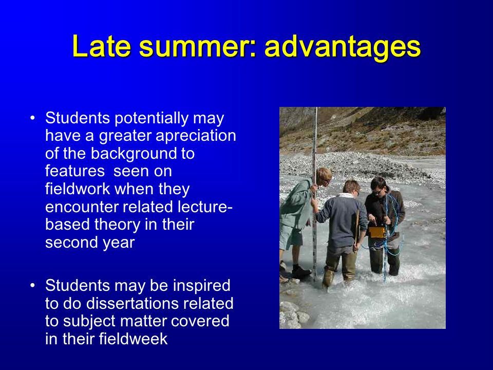 Late summer: advantages Students potentially may have a greater apreciation of the background to features seen on fieldwork when they encounter related lecture- based theory in their second year Students may be inspired to do dissertations related to subject matter covered in their fieldweek