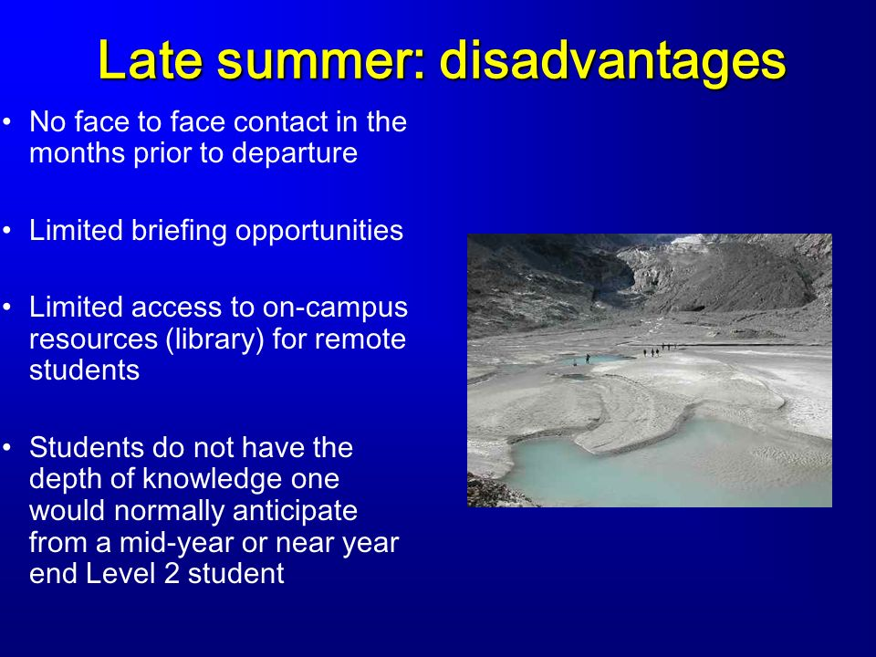 Late summer: disadvantages No face to face contact in the months prior to departure Limited briefing opportunities Limited access to on-campus resources (library) for remote students Students do not have the depth of knowledge one would normally anticipate from a mid-year or near year end Level 2 student