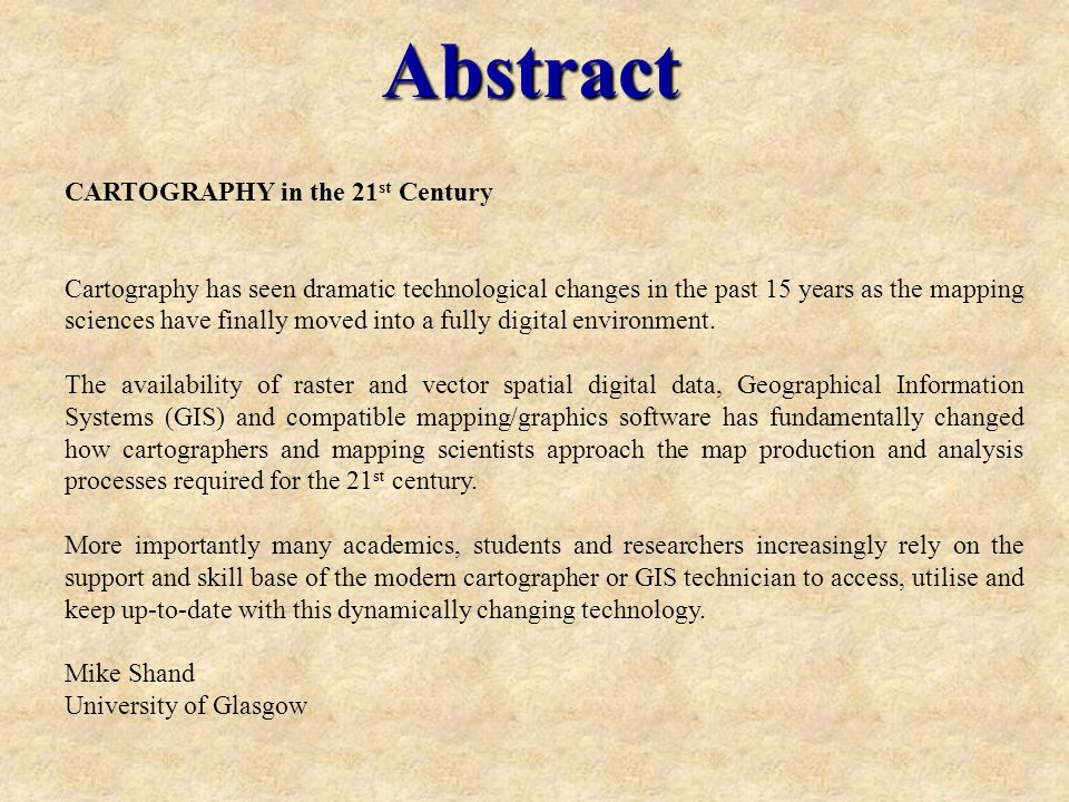 Abstract CARTOGRAPHY in the 21 st Century Cartography has seen dramatic technological changes in the past 15 years as the mapping sciences have finally moved into a fully digital environment.