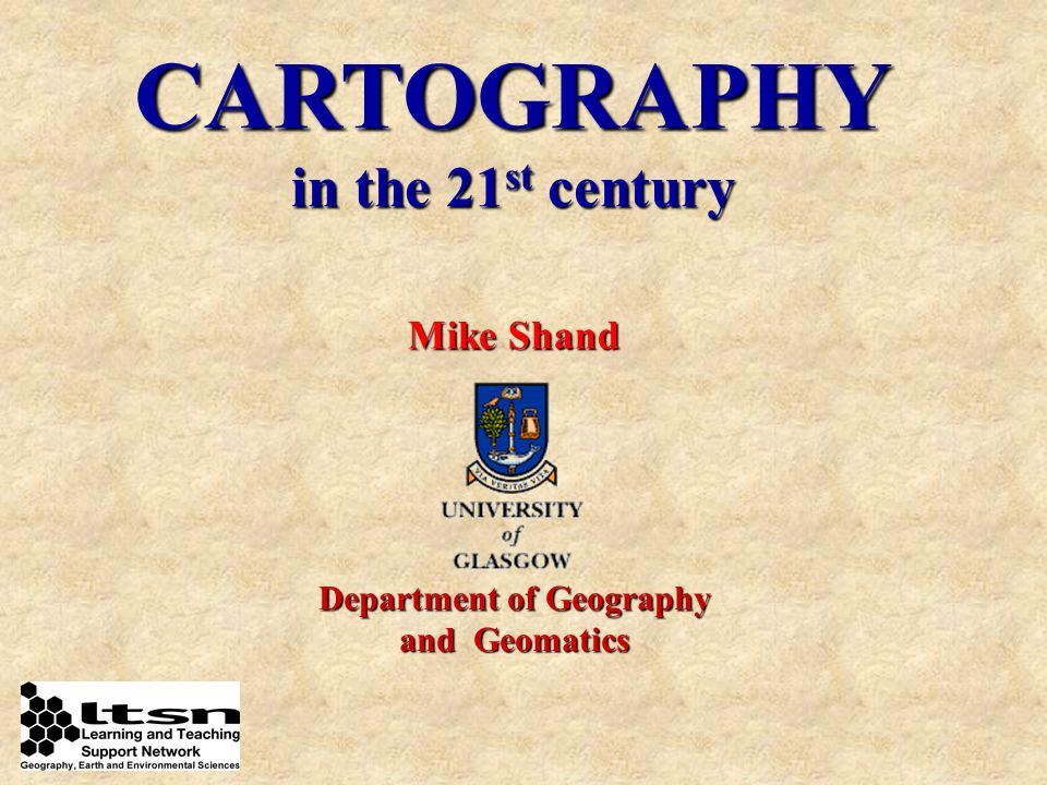 CARTOGRAPHY in the 21 st century Mike Shand Department of Geography and Geomatics