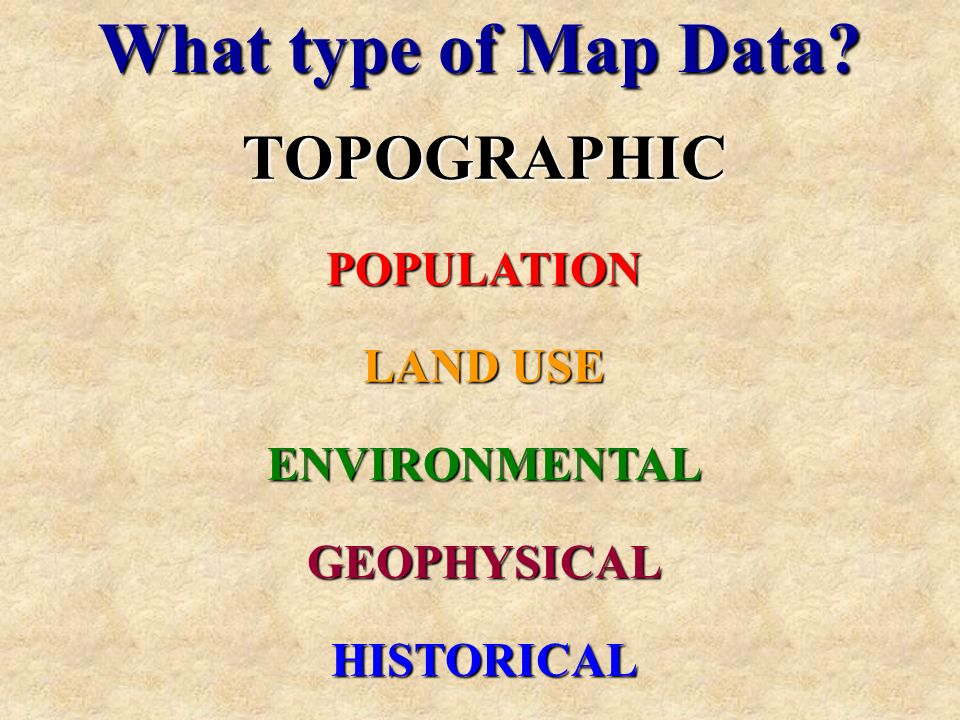 What type of Map Data? TOPOGRAPHICPOPULATION LAND USE ENVIRONMENTALGEOPHYSICALHISTORICAL